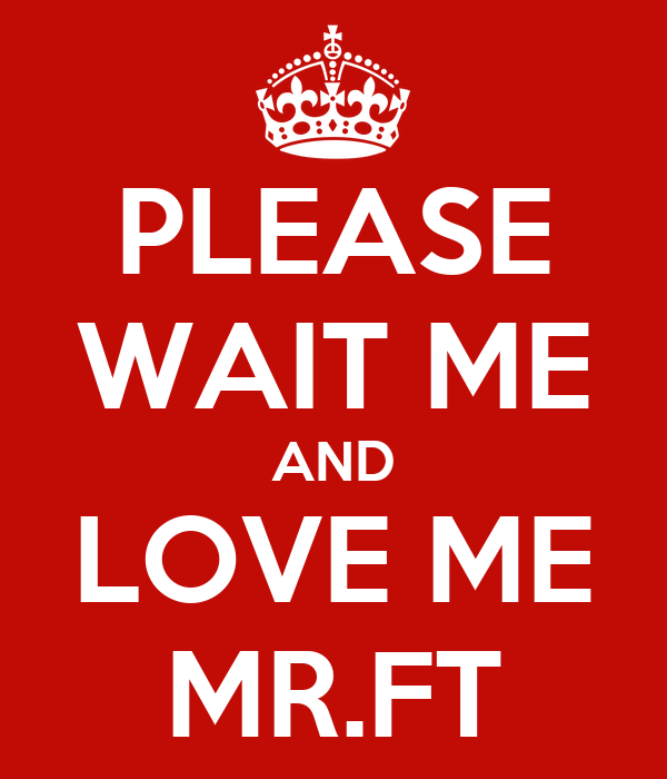 PLEASE WAIT ME AND LOVE ME MR.FT