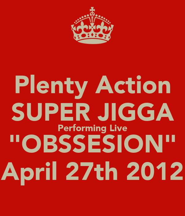 "Plenty Action SUPER JIGGA Performing Live ""OBSSESION"" April 27th 2012"