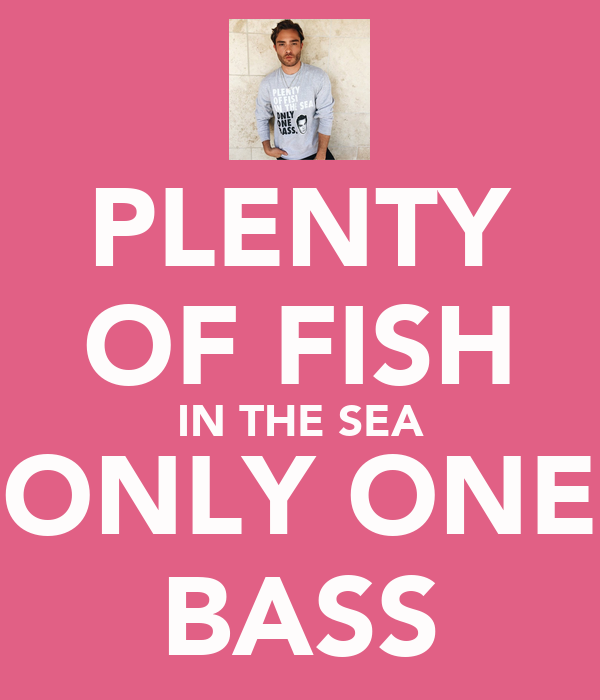 PLENTY OF FISH IN THE SEA ONLY ONE BASS