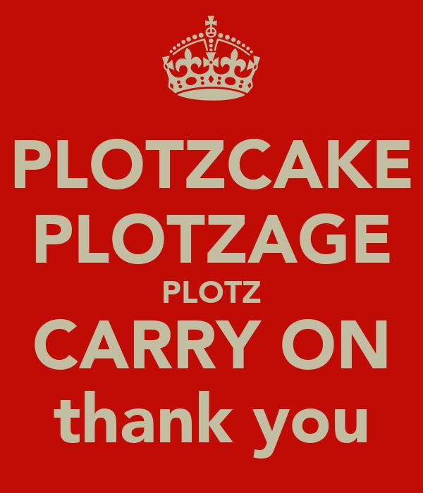 PLOTZCAKE PLOTZAGE PLOTZ CARRY ON thank you