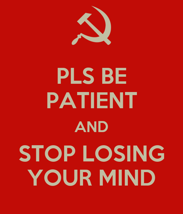 PLS BE PATIENT AND STOP LOSING YOUR MIND