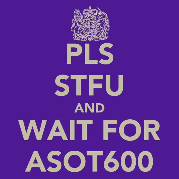 PLS STFU AND WAIT FOR ASOT600