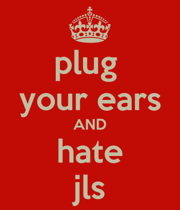 plug  your ears AND hate jls