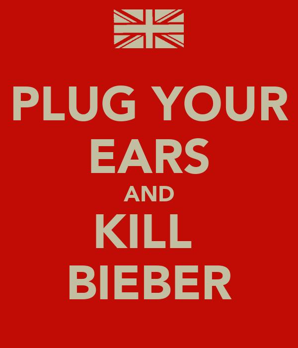 PLUG YOUR EARS AND KILL  BIEBER