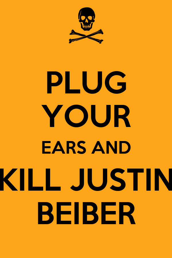 PLUG YOUR EARS AND KILL JUSTIN BEIBER