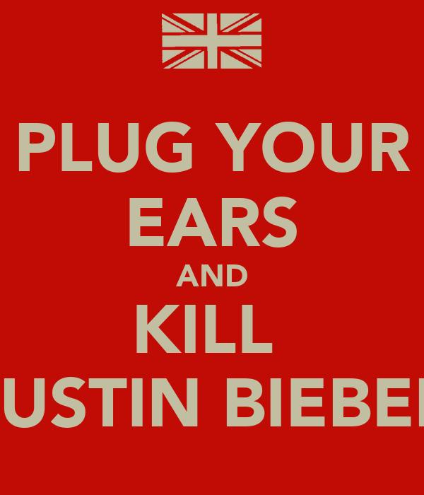 PLUG YOUR EARS AND KILL  JUSTIN BIEBER