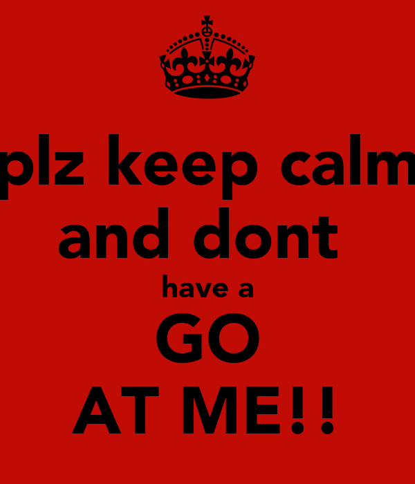 plz keep calm and dont  have a GO AT ME!!
