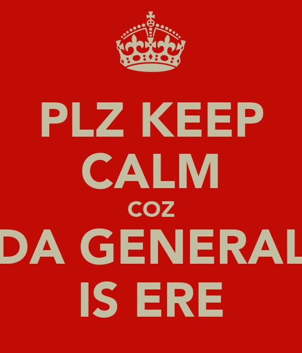 PLZ KEEP CALM COZ DA GENERAL IS ERE