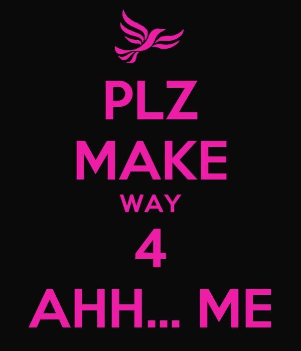 PLZ MAKE WAY 4 AHH... ME