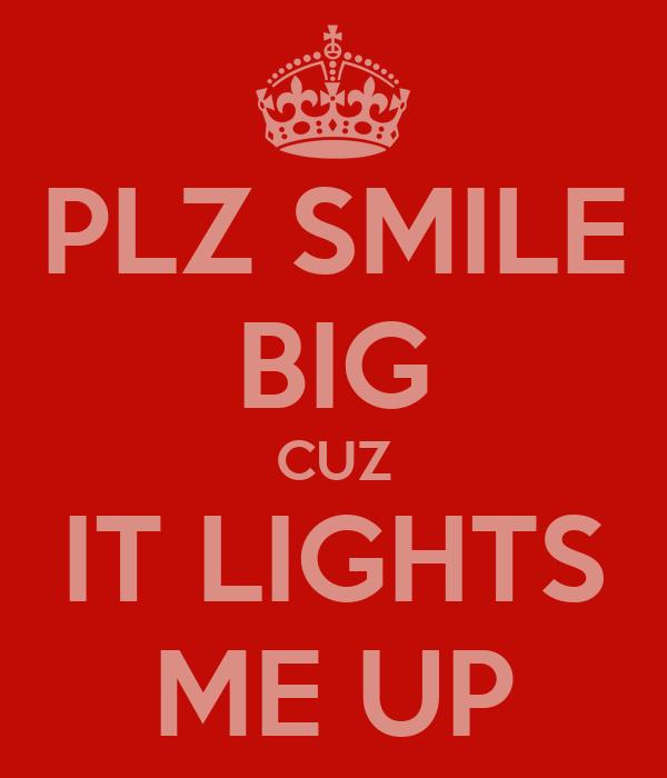 PLZ SMILE BIG CUZ IT LIGHTS ME UP