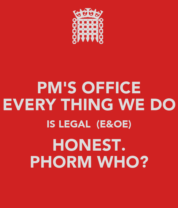 PM'S OFFICE EVERY THING WE DO IS LEGAL  (E&OE) HONEST. PHORM WHO?