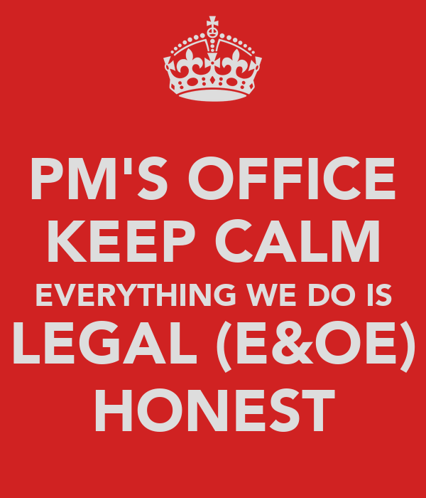 PM'S OFFICE KEEP CALM EVERYTHING WE DO IS LEGAL (E&OE) HONEST