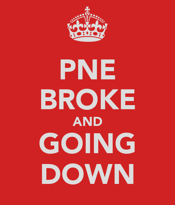 PNE BROKE AND GOING DOWN