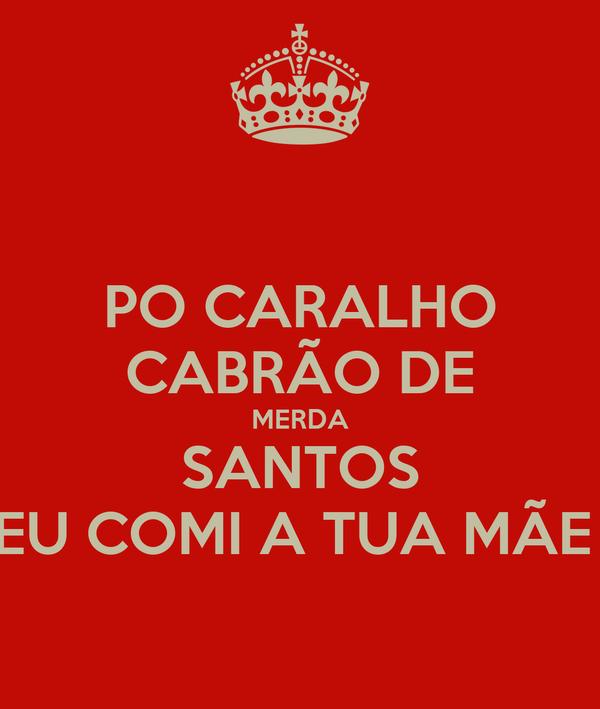PO CARALHO CABRÃO DE MERDA SANTOS EU COMI A TUA MÃE