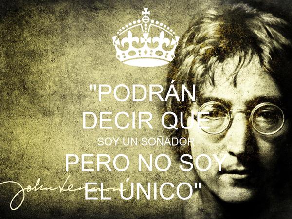 """""""PODRÁN  DECIR QUE SOY UN SOÑADOR PERO NO SOY EL ÚNICO"""""""