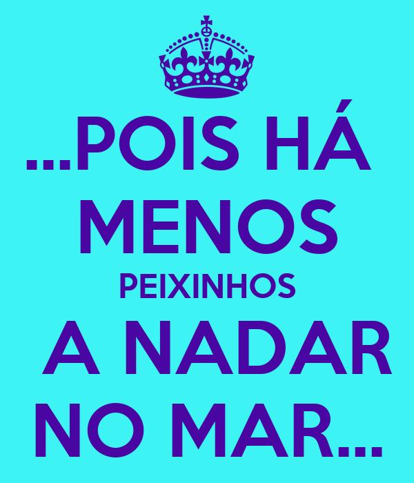 ...POIS HÁ  MENOS PEIXINHOS  A NADAR NO MAR...