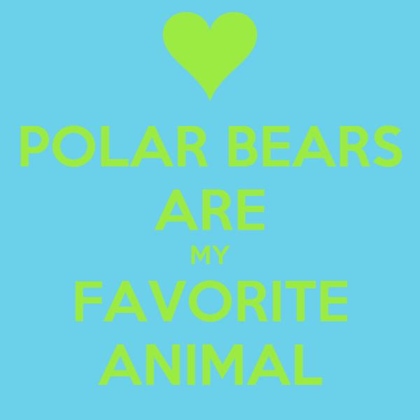 POLAR BEARS ARE MY FAVORITE ANIMAL