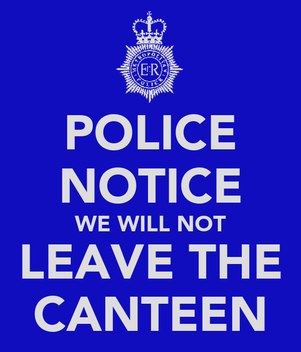 POLICE NOTICE WE WILL NOT LEAVE THE CANTEEN