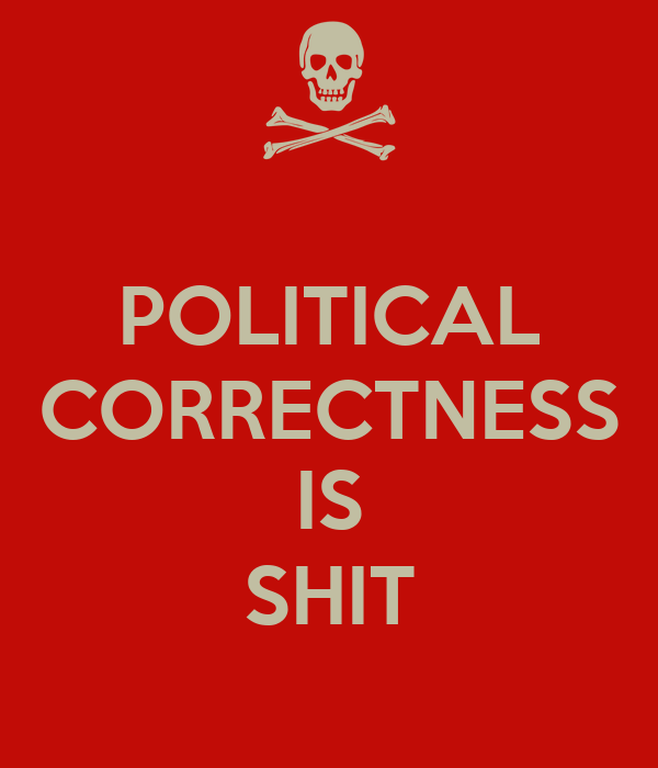 POLITICAL CORRECTNESS  IS SHIT