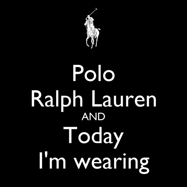 Polo Ralph Lauren AND Today I'm wearing