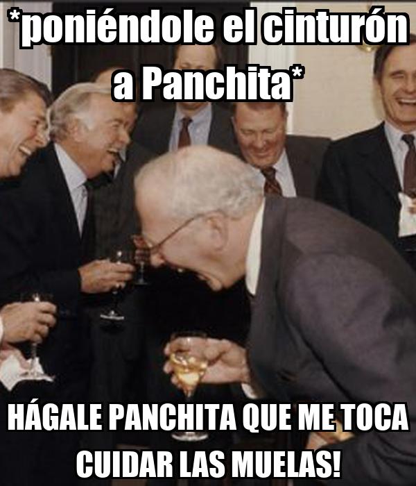 *poniéndole el cinturón a Panchita* HÁGALE PANCHITA QUE ME TOCA CUIDAR LAS MUELAS!