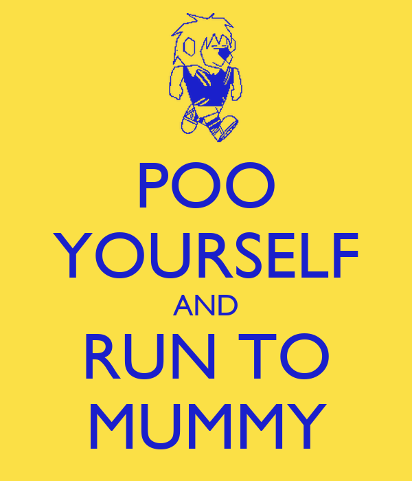 POO YOURSELF AND RUN TO MUMMY