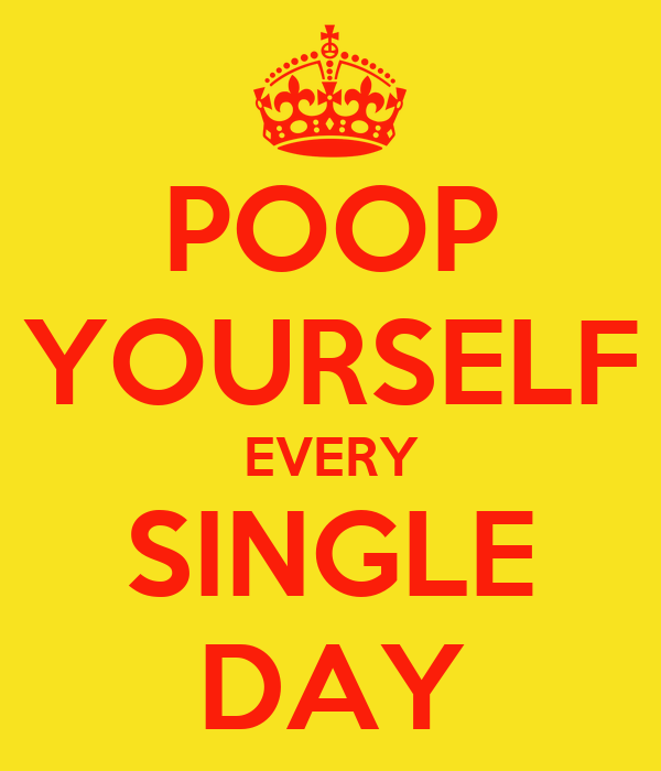 POOP YOURSELF EVERY SINGLE DAY