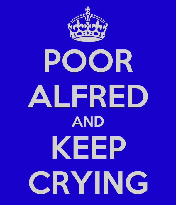 POOR ALFRED AND KEEP CRYING