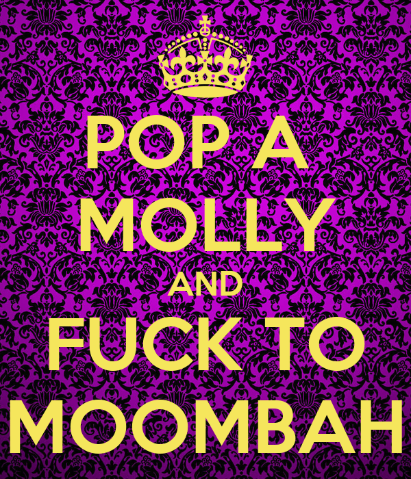 POP A  MOLLY AND FUCK TO MOOMBAH