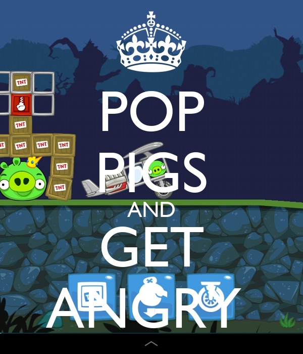POP PIGS AND GET ANGRY