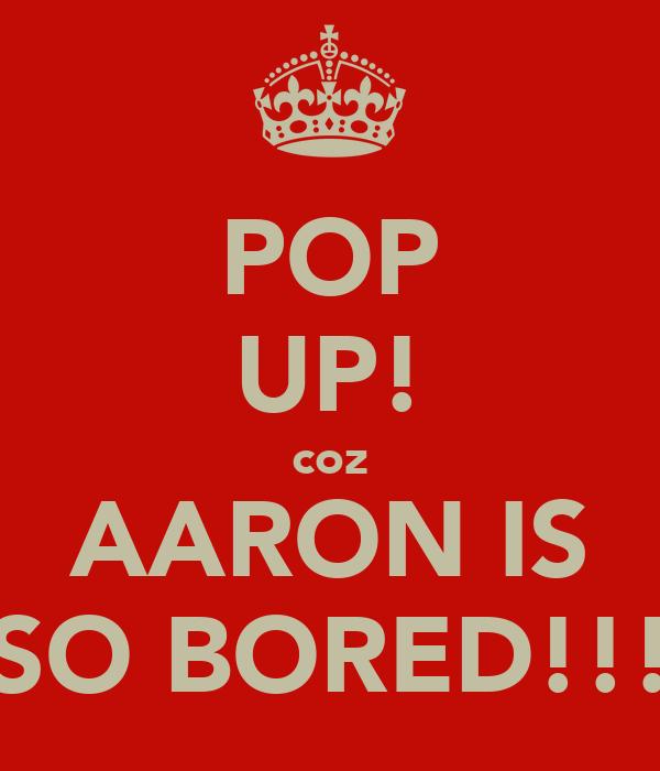POP UP! coz AARON IS SO BORED!!!