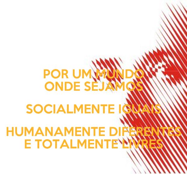 POR UM MUNDO ONDE SEJAMOS SOCIALMENTE IGUAIS HUMANAMENTE DIFERENTES E TOTALMENTE LIVRES