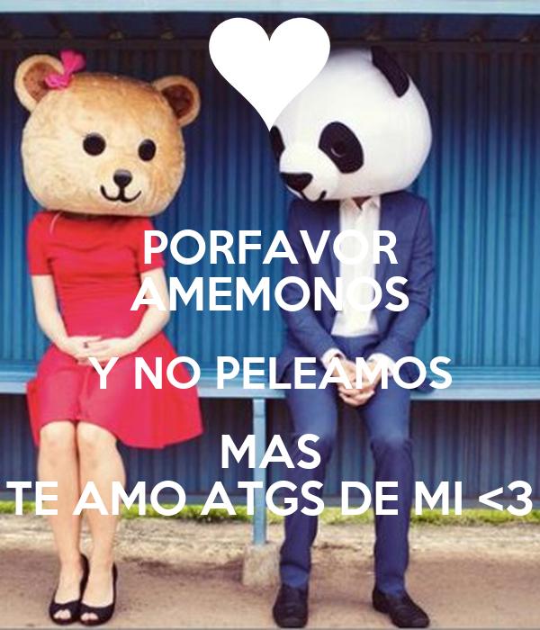 PORFAVOR AMEMONOS Y NO PELEAMOS MAS TE AMO ATGS DE MI <3