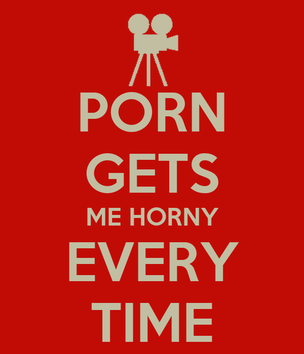 PORN GETS ME HORNY EVERY TIME