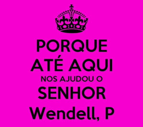 PORQUE ATÉ AQUI NOS AJUDOU O SENHOR Wendell, P