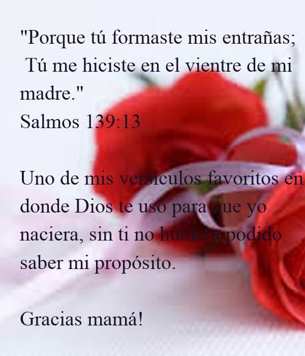 """""""Porque tú formaste mis entrañas;  Tú me hiciste en el vientre de mi   madre.""""  Salmos 139:13   Uno de mis versículos favoritos en donde Dios te usó para que yo  naciera,"""