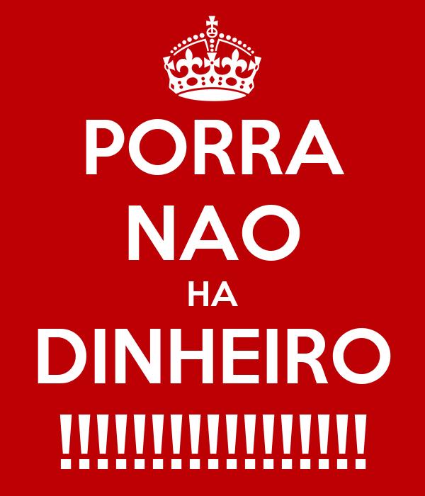 PORRA NAO HA DINHEIRO !!!!!!!!!!!!!!!!!