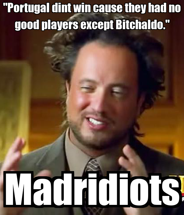 """""""Portugal dint win cause they had no good players except Bitchaldo."""" Madridiots"""