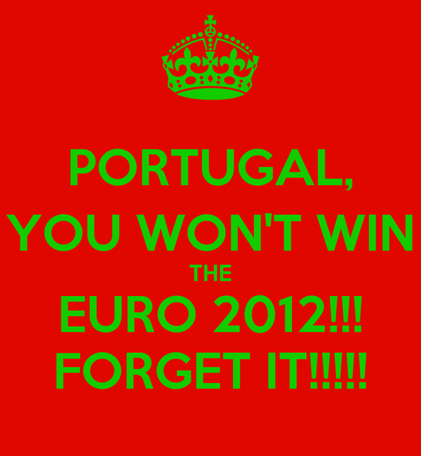 PORTUGAL, YOU WON'T WIN THE EURO 2012!!! FORGET IT!!!!!