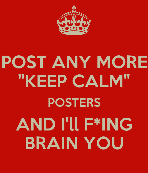 "POST ANY MORE ""KEEP CALM"" POSTERS AND I'll F*ING BRAIN YOU"