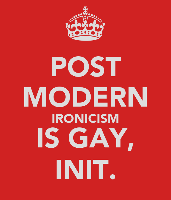 POST MODERN IRONICISM IS GAY, INIT.