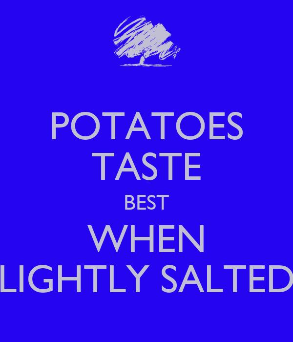 POTATOES TASTE BEST WHEN LIGHTLY SALTED