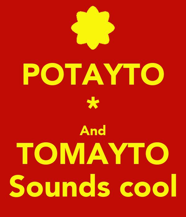 POTAYTO * And TOMAYTO Sounds cool