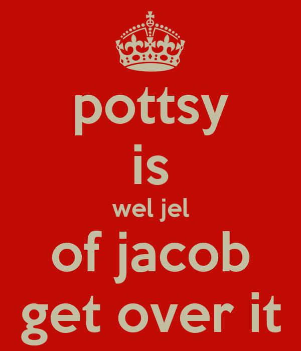 pottsy is wel jel of jacob get over it