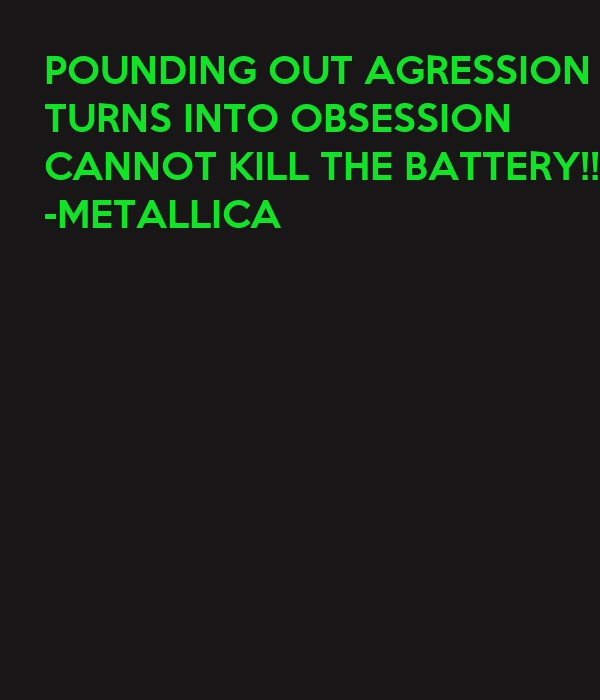 POUNDING OUT AGRESSION TURNS INTO OBSESSION CANNOT KILL THE BATTERY!!! -METALLICA