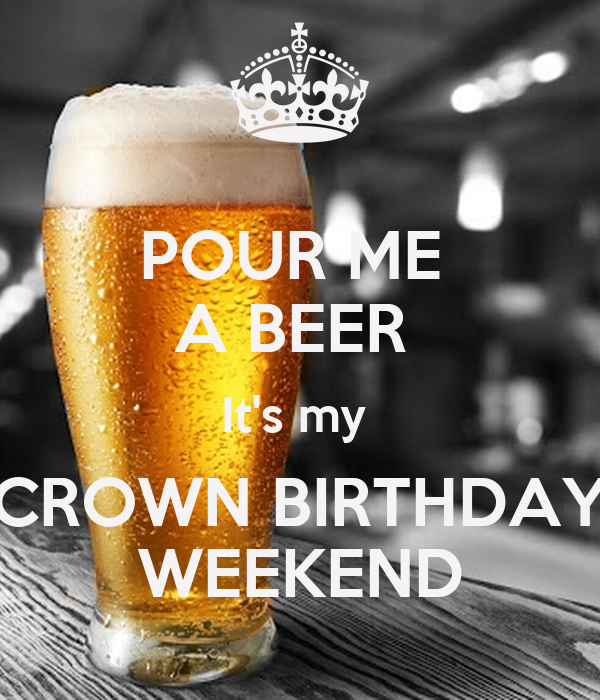 POUR ME  A BEER  It's my  CROWN BIRTHDAY WEEKEND