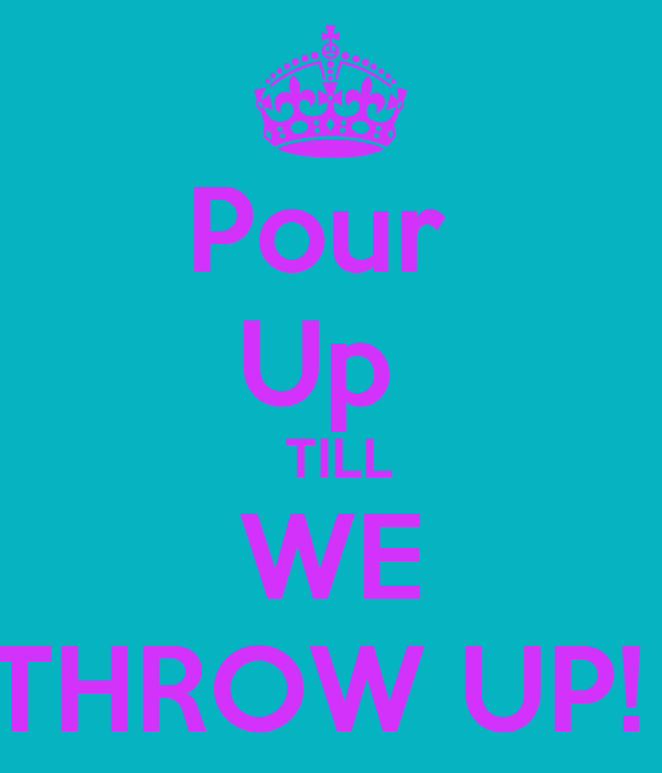 Pour  Up    TILL  WE THROW UP!