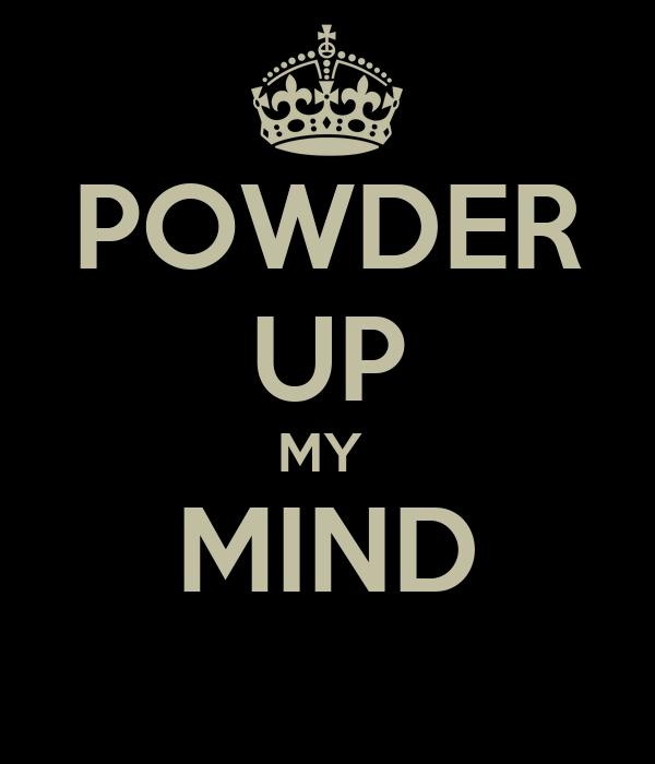 POWDER UP MY  MIND