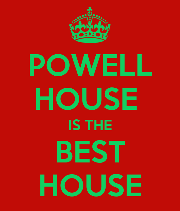 POWELL HOUSE  IS THE BEST HOUSE