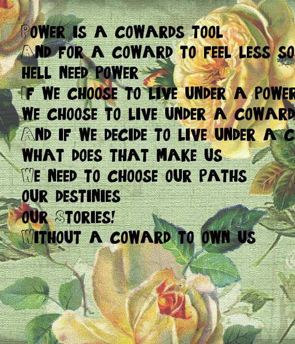 Power is a coward's tool,